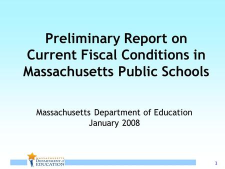 1 Preliminary Report on Current Fiscal Conditions in Massachusetts Public Schools Massachusetts Department of Education January 2008.