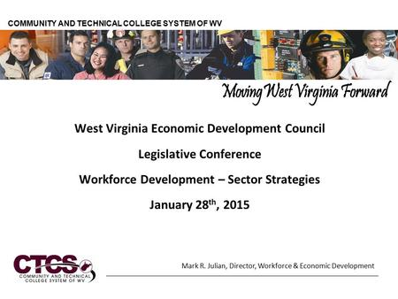 West Virginia Economic Development Council Legislative Conference Workforce Development – Sector Strategies January 28 th, 2015 COMMUNITY AND TECHNICAL.