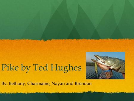 Pike by Ted Hughes By: Bethany, Charmaine, Nayan and Brendan.
