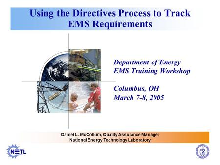 Using the Directives Process to Track EMS Requirements Department of Energy EMS Training Workshop Columbus, OH March 7-8, 2005 Daniel L. McCollum, Quality.