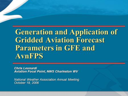 Generation and Application of Gridded Aviation Forecast Parameters in GFE and AvnFPS Chris Leonardi Aviation Focal Point, NWS Charleston WV National Weather.