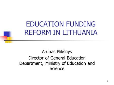 1 EDUCATION FUNDING REFORM IN LITHUANIA Arūnas Plikšnys Director of General Education Department, Ministry of Education and Science.
