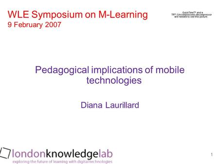 1 Pedagogical implications of mobile technologies Diana Laurillard WLE Symposium on M-Learning 9 February 2007.