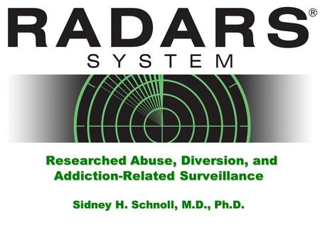 Researched Abuse, Diversion, and Addiction-Related Surveillance Sidney H. Schnoll, M.D., Ph.D.