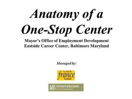 Anatomy of a One-Stop Center Mayor's Office of Employment Development Eastside Career Center, Baltimore Maryland Managed by: