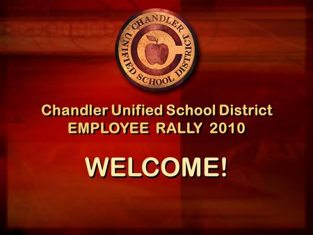 Chandler Unified School District EMPLOYEE RALLY 2010 Chandler Unified School District EMPLOYEE RALLY 2010 WELCOME!