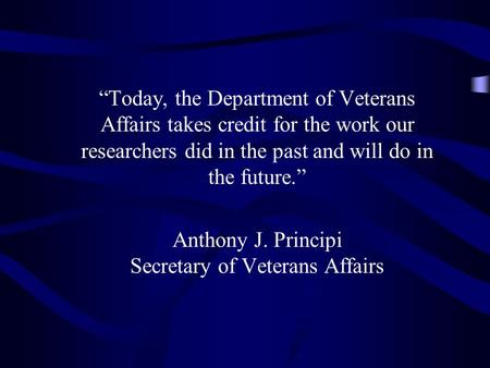 """Today, the Department of Veterans Affairs takes credit for the work our researchers did in the past and will do in the future."" Anthony J. Principi Secretary."