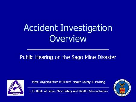 Accident Investigation Overview Public Hearing on the Sago Mine Disaster West Virginia Office of Miners' Health Safety & Training U.S. Dept. of Labor,