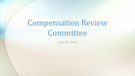 April 23, 2015 Compensation Review Committee. Welcome & Introductions.