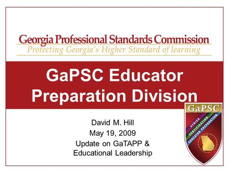 GaPSC Educator Preparation Division David M. Hill May 19, 2009 Update on GaTAPP & Educational Leadership.