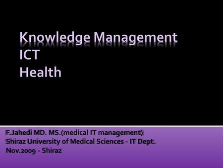 F.Jahedi MD. MS.(medical IT management) Shiraz University of Medical Sciences - IT Dept. Nov.2009 - Shiraz.