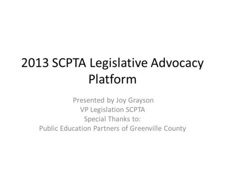 2013 SCPTA Legislative Advocacy Platform Presented by Joy Grayson VP Legislation SCPTA Special Thanks to: Public Education Partners of Greenville County.