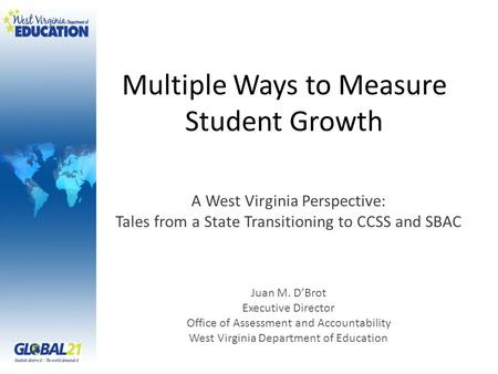 Multiple Ways to Measure Student Growth A West Virginia Perspective: Tales from a State Transitioning to CCSS and SBAC Juan M. D'Brot Executive Director.