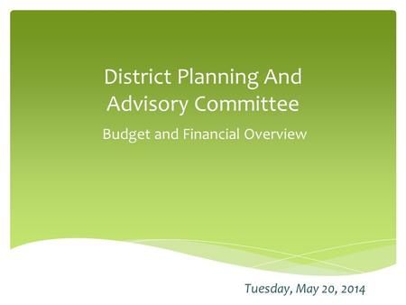 District Planning And Advisory Committee Budget and Financial Overview Tuesday, May 20, 2014.