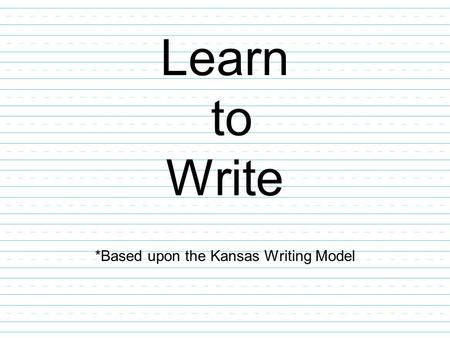Learn to Write *Based upon the Kansas Writing Model.