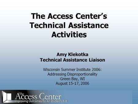 The Access Center's Technical Assistance Activities Amy Klekotka Technical Assistance Liaison Wisconsin Summer Institute 2006: Addressing Disproportionality.