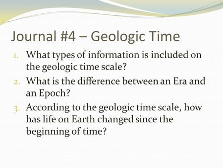Journal #4 – Geologic Time 1. What types of information is included on the geologic time scale? 2. What is the difference between an Era and an Epoch?