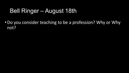 Bell Ringer – August 18th Do you consider teaching to be a profession? Why or Why not?