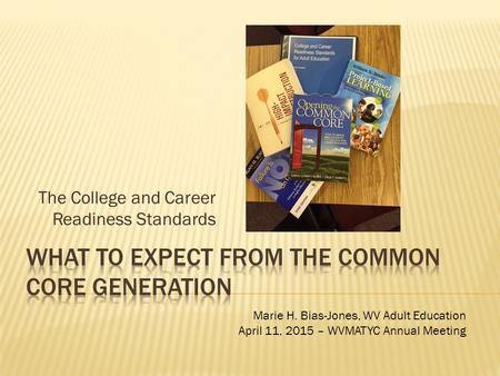 The College and Career Readiness Standards Marie H. Bias-Jones, WV Adult Education April 11, 2015 – WVMATYC Annual Meeting.