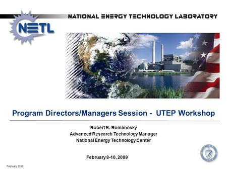 February 2010 February 8-10, 2009 Program Directors/Managers Session - UTEP Workshop Robert R. Romanosky Advanced Research Technology Manager National.
