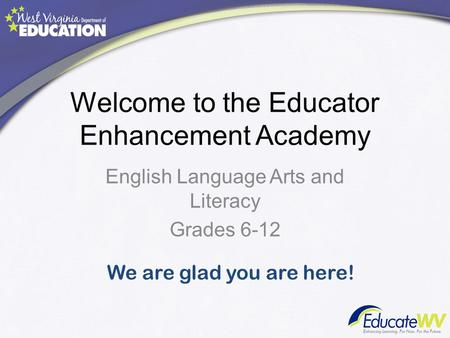 Welcome to the Educator Enhancement Academy English Language Arts and Literacy Grades 6-12 We are glad you are here!