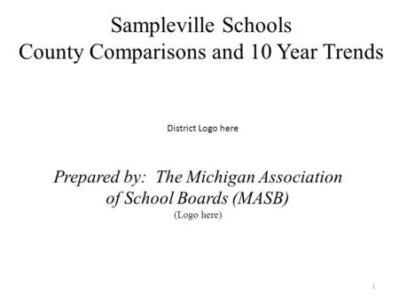 Sampleville Schools County Comparisons and 10 Year Trends 1 District Logo here Prepared by: The Michigan Association of School Boards (MASB) (Logo here)