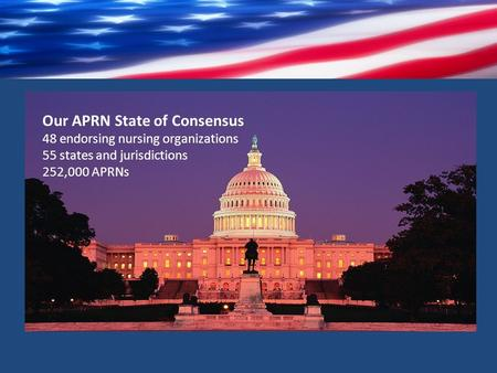 Our APRN State of Consensus 48 endorsing nursing organizations 55 states and jurisdictions 252,000 APRNs.