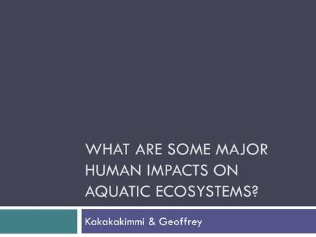 WHAT ARE SOME MAJOR HUMAN IMPACTS ON AQUATIC ECOSYSTEMS? Kakakakimmi & Geoffrey.