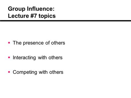 Group Influence: Lecture #7 topics  The presence of others  Interacting with others  Competing with others.