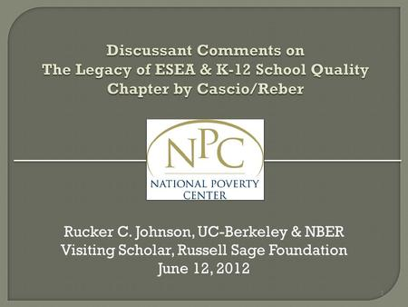 Discussant Comments on The Legacy of ESEA & K-12 School Quality Chapter by Cascio/Reber Rucker C. Johnson, UC-Berkeley & NBER Visiting Scholar, Russell.