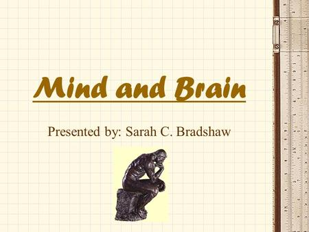 "Mind and Brain Presented by: Sarah C. Bradshaw. Contributing Sciences ""The fields of neuroscience and cognitive science are helping to satisfy this fundamental."