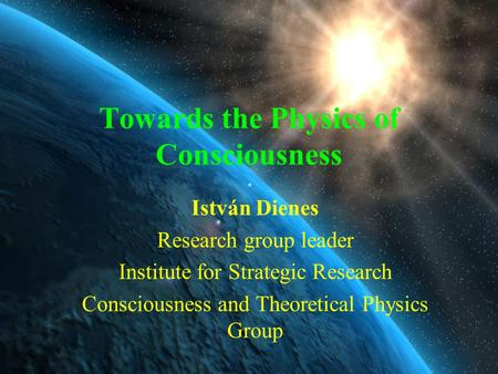 Towards the Physics of Consciousness István Dienes Research group leader Institute for Strategic Research Consciousness and Theoretical Physics Group.