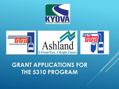 GRANT APPLICATIONS FOR THE 5310 PROGRAM. WELCOME! KYOVA Interstate Planning Commission is a Metropolitan Planning Organization responsible for assessing.