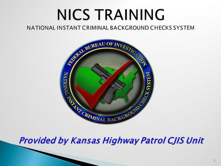 1 Provided by Kansas Highway Patrol CJIS Unit NICS was developed in response to the enactment of The Brady Handgun Violence Prevention Act of 1993 (Brady.