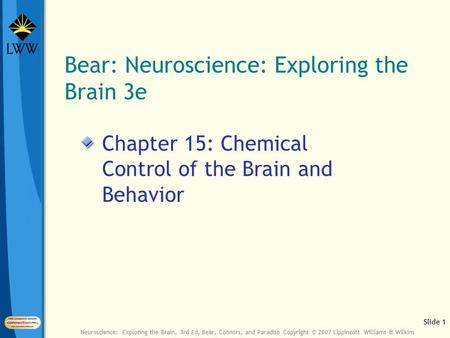Slide 1 Neuroscience: Exploring the Brain, 3rd Ed, Bear, Connors, and Paradiso Copyright © 2007 Lippincott Williams & Wilkins Bear: Neuroscience: Exploring.