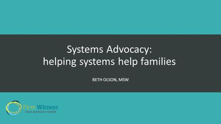 Systems Advocacy: helping systems help families BETH OLSON, MSW.