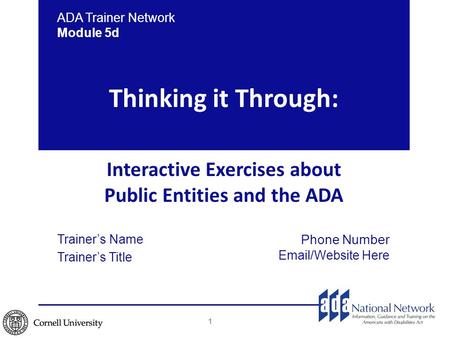 Thinking it Through: Interactive Exercises about Public Entities and the ADA ADA Trainer Network Module 5d Trainer's Name Trainer's Title Phone Number.