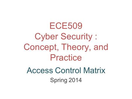 ECE509 Cyber Security : Concept, Theory, and Practice Access Control Matrix Spring 2014.