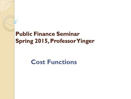 Public Finance Seminar Spring 2015, Professor Yinger Cost Functions.