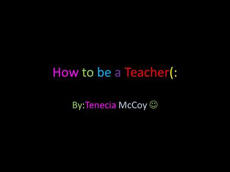 How to be a Teacher(: By:Tenecia McCoy. Why did I Choose this Job? Because, I love to teach & explain things to people. Why do I think I could be successful.