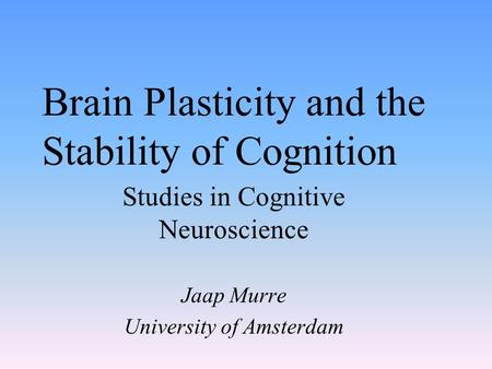Brain Plasticity and the Stability of Cognition Studies in Cognitive Neuroscience Jaap Murre University of Amsterdam.