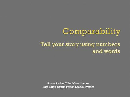 Tell your story using numbers and words Susan Andre, Title I Coordinator East Baton Rouge Parish School System.