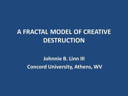 A FRACTAL MODEL OF CREATIVE DESTRUCTION Johnnie B. Linn III Concord University, Athens, WV.