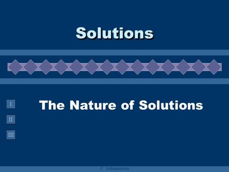 II III I C. Johannesson The Nature of Solutions Solutions.