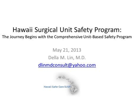 Hawaii Surgical Unit Safety Program: The Journey Begins with the Comprehensive Unit-Based Safety Program May 21, 2013 Della M. Lin, M.D.
