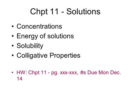 Chpt 11 - Solutions Concentrations Energy of solutions Solubility Colligative Properties HW: Chpt 11 - pg. xxx-xxx, #s Due Mon Dec. 14.