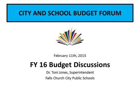 CITY AND SCHOOL BUDGET FORUM February 11th, 2015 FY 16 Budget Discussions Dr. Toni Jones, Superintendent Falls Church City Public Schools.