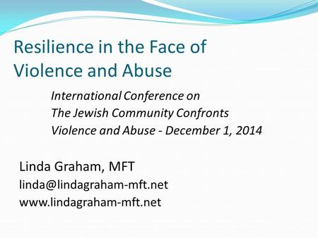 Resilience in the Face of Violence and Abuse International Conference on The Jewish Community Confronts Violence and Abuse - December 1, 2014 Linda Graham,