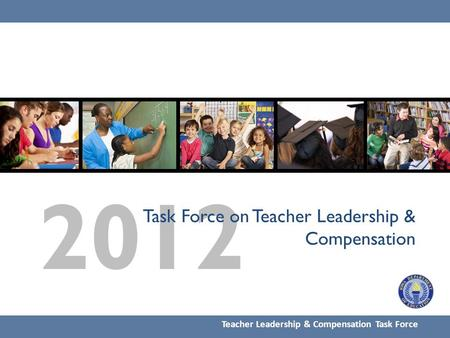 2012 Task Force on Teacher Leadership & Compensation Teacher Leadership & Compensation Task Force.