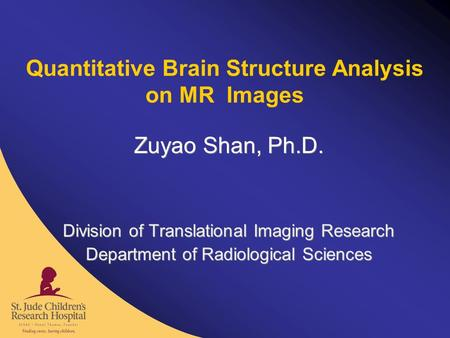 Quantitative Brain Structure Analysis on MR Images Zuyao Shan, Ph.D. Division of Translational Imaging Research Department of Radiological Sciences Zuyao.
